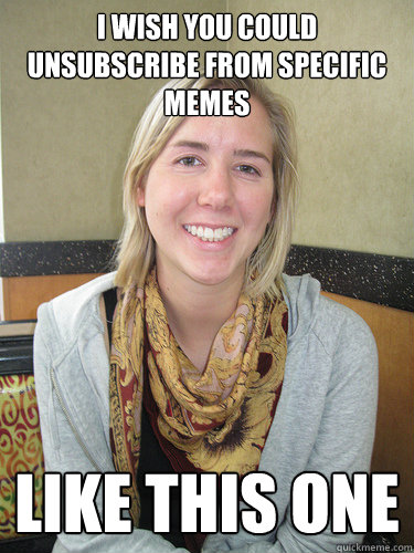 I wish you could unsubscribe from specific memes Like this one - I wish you could unsubscribe from specific memes Like this one  ALYSSA BEREZNAK