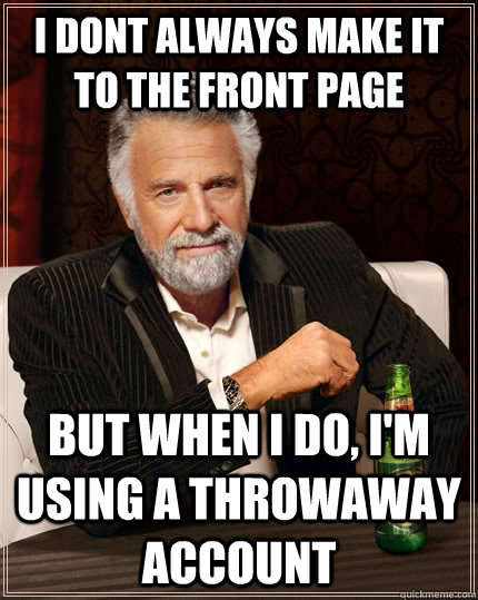 I dont always make it to the front page But when I do, I'm using a throwaway account - I dont always make it to the front page But when I do, I'm using a throwaway account  The Most Interesting Man In The World