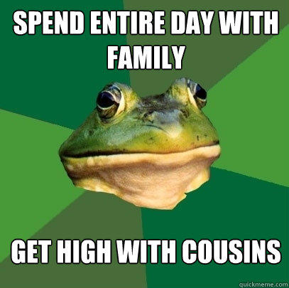 Spend entire day with family get high with cousins - Spend entire day with family get high with cousins  Foul Bachelor Frog