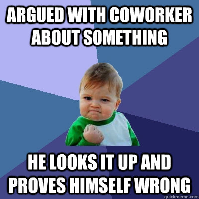 Argued with coworker about something he looks it up and proves himself wrong - Argued with coworker about something he looks it up and proves himself wrong  Success Kid