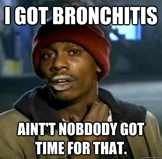 I got bronchitis  aint't nobdody got time for that. - I got bronchitis  aint't nobdody got time for that.  Sweet Brown Brother