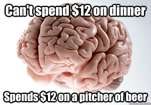 Can't spend $12 on dinner Spends $12 on a pitcher of beer - Can't spend $12 on dinner Spends $12 on a pitcher of beer  Scumbag Brain