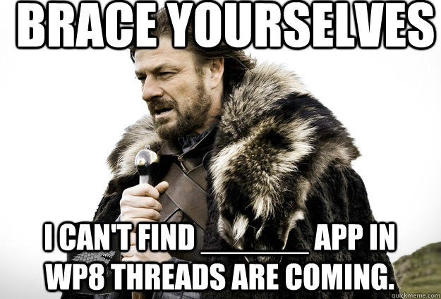 Brace Yourselves I can't find ______ app in WP8 threads are coming.