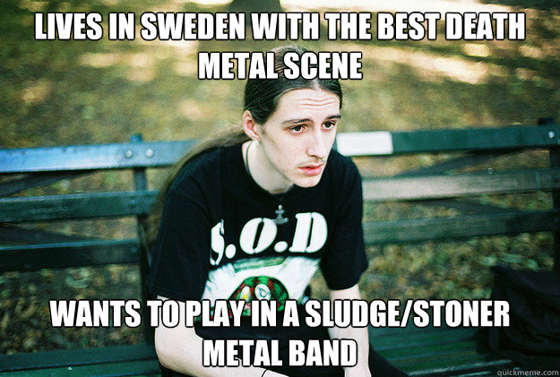 Lives in Sweden with the best death metal scene Wants to play in a sludge/stoner metal band - Lives in Sweden with the best death metal scene Wants to play in a sludge/stoner metal band  First World Metal Problems