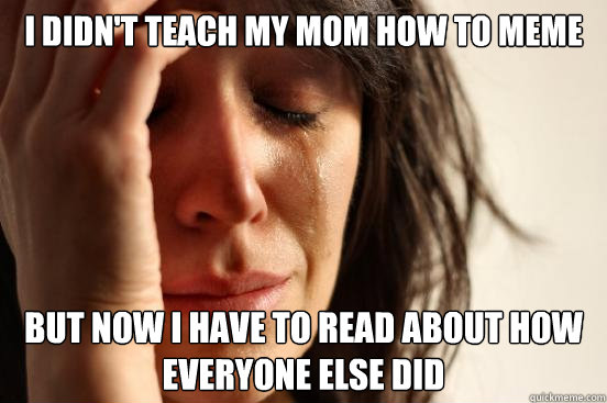 I didn't teach my mom how to meme but now i have to read about how everyone else did - I didn't teach my mom how to meme but now i have to read about how everyone else did  First World Problems