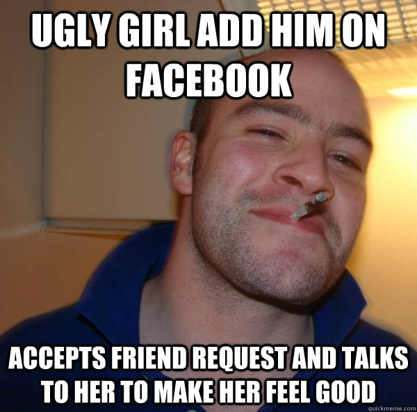 Ugly Girl add him on facebook Accepts friend request and talks to her to make her feel good - Ugly Girl add him on facebook Accepts friend request and talks to her to make her feel good  Misc