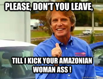 Please, Don't you leave, Till I Kick your amazonian woman ass !