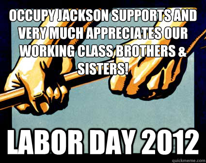 Occupy jackson supports and very much appreciates our working class brothers & sisters! LABOR DAY 2012 - Occupy jackson supports and very much appreciates our working class brothers & sisters! LABOR DAY 2012  LABOR DAY 2012