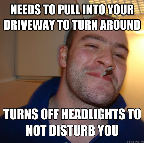needs to pull into your driveway to turn around turns off headlights to not disturb you - needs to pull into your driveway to turn around turns off headlights to not disturb you  Misc