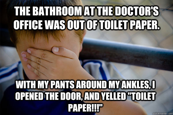 The bathroom at the doctor's office was out of toilet paper. With my pants around my ankles, I opened the door, and yelled