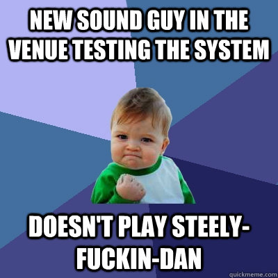 New sound guy in the venue testing the system Doesn't play Steely-Fuckin-Dan - New sound guy in the venue testing the system Doesn't play Steely-Fuckin-Dan  Success Kid