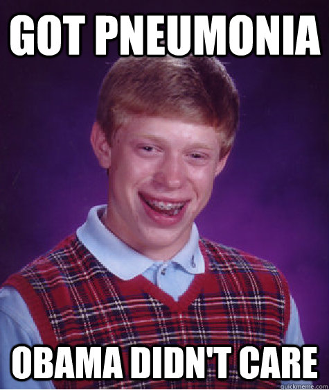Got Pneumonia Obama didn't care - Got Pneumonia Obama didn't care  Bad Luck Brian