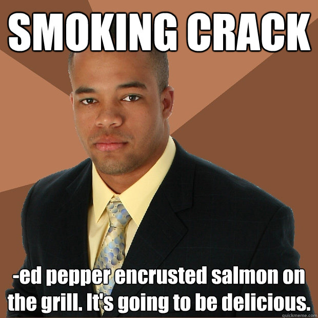 SMOKING CRACK -ed pepper encrusted salmon on the grill. It's going to be delicious. - SMOKING CRACK -ed pepper encrusted salmon on the grill. It's going to be delicious.  Successful Black Man