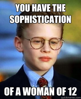 you have the sophistication  of a woman of 12 - you have the sophistication  of a woman of 12  little rascal