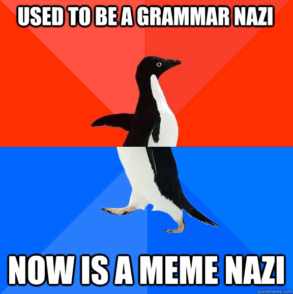 Used to be a grammar nazi now is a meme nazi - Used to be a grammar nazi now is a meme nazi  Socially Awesome Awkward Penguin