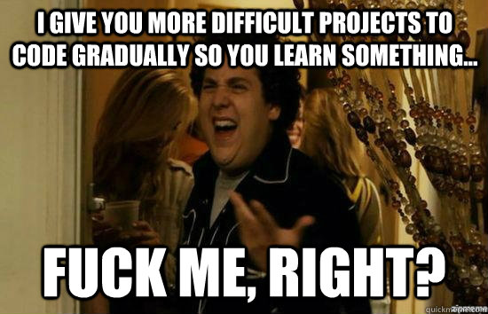 I give you more difficult projects to code gradually so you learn something... fuck me, right? - I give you more difficult projects to code gradually so you learn something... fuck me, right?  fuckmeright