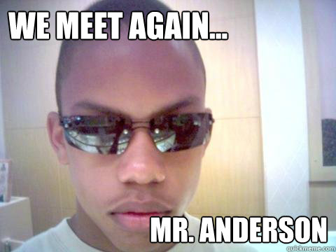 We meet again... Mr. Anderson - We meet again... Mr. Anderson  Misc