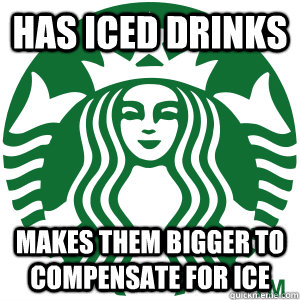 Has iced drinks Makes them bigger to compensate for ice  Good Guy Starbucks