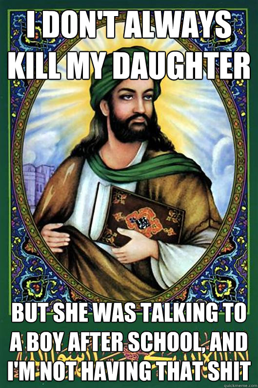I don't always kill my daughter But she was talking to a boy after school, and I'm not having that shit  Islam Dude
