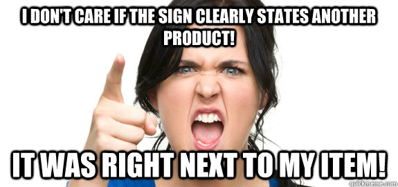 I don't care if the sign clearly states another product! It was RIGHT next to my item! - I don't care if the sign clearly states another product! It was RIGHT next to my item!  Angry Customer