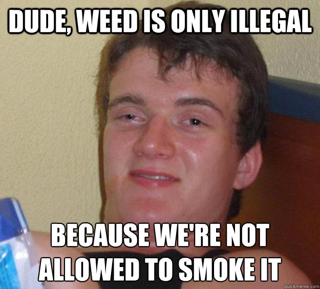 Dude, weed is only illegal because we're not allowed to smoke it - Dude, weed is only illegal because we're not allowed to smoke it  10 Guy