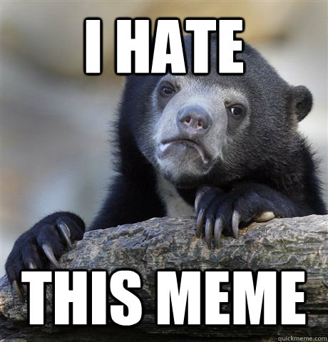 I hate This meme - I hate This meme  Confession Bear