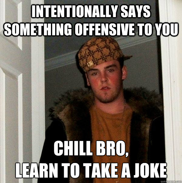 Intentionally says something offensive to you Chill bro, learn to take a joke - Intentionally says something offensive to you Chill bro, learn to take a joke  Scumbag Steve