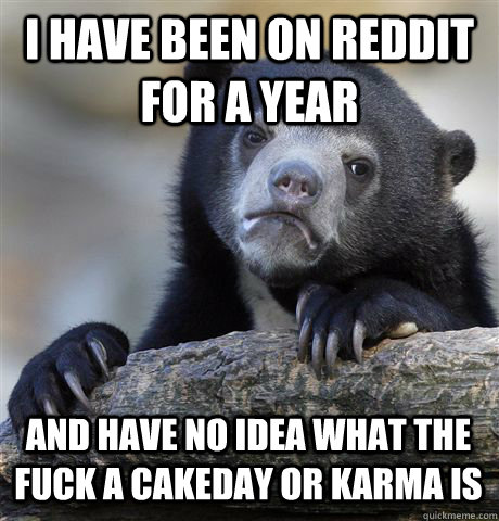 I HAVE BEEN ON REDDIT FOR A YEAR AND HAVE NO IDEA WHAT THE FUCK A CAKEDAY OR KARMA IS - I HAVE BEEN ON REDDIT FOR A YEAR AND HAVE NO IDEA WHAT THE FUCK A CAKEDAY OR KARMA IS  Confession Bear