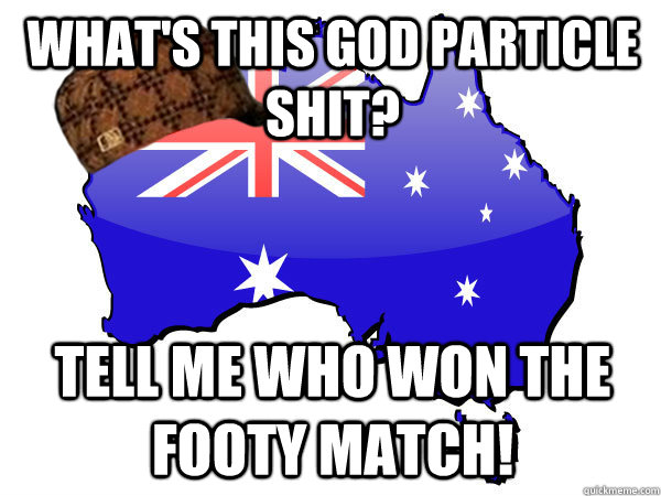 What's this God particle shit? TELL ME WHO WON THE FOOTY MATCH!