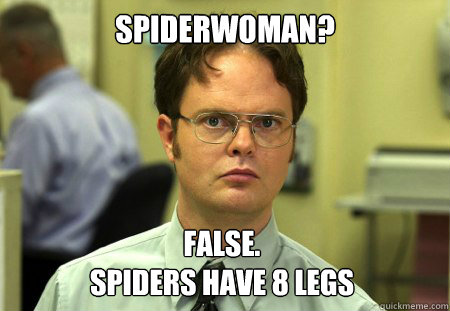 Spiderwoman? False. Spiders have 8 legs - Spiderwoman? False. Spiders have 8 legs  Dwight