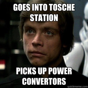 Goes into Tosche Station Picks up power convertors