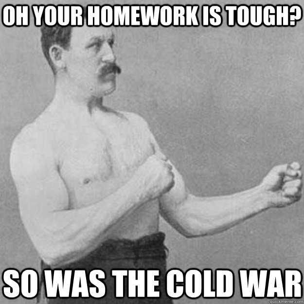 Oh your homework is tough? So was the cold war - Oh your homework is tough? So was the cold war  overly manly man