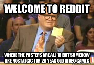 Welcome to Reddit Where the posters are all 16 but somehow are nostalgic for 20 year old video games