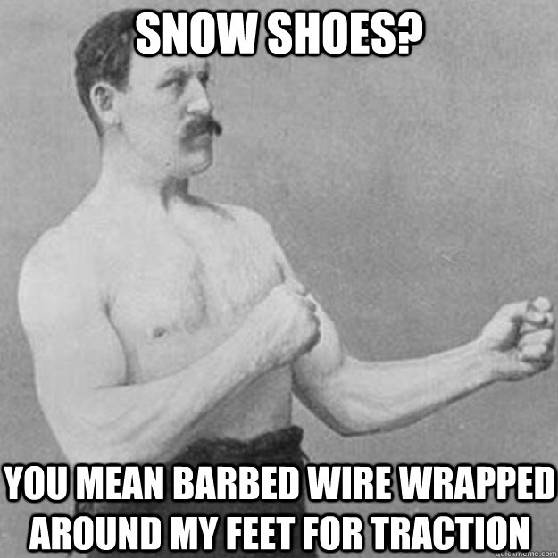 Snow shoes? You mean barbed wire wrapped around my feet for traction - Snow shoes? You mean barbed wire wrapped around my feet for traction  overly manly man