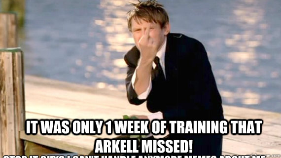 Stop it guys I can't handle anymore memes about me It was only 1 week of training that Arkell missed!