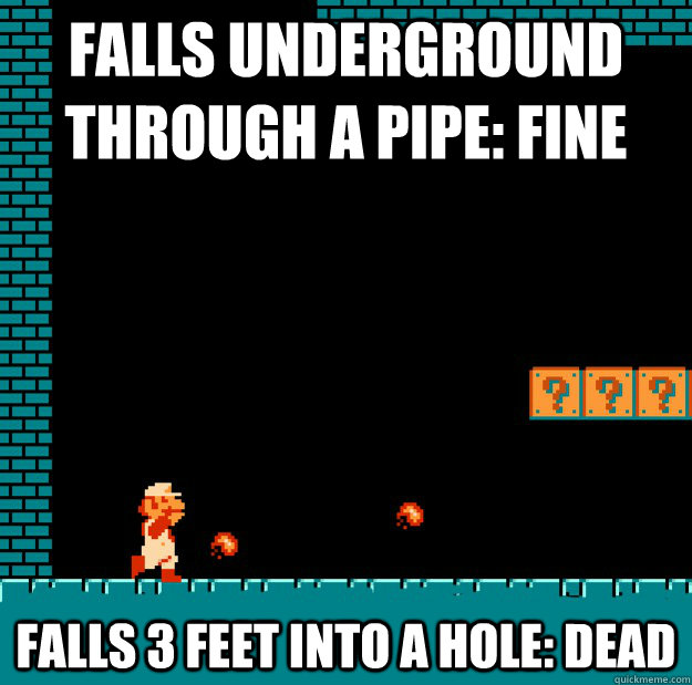 Falls underground through a pipe: fine Falls 3 feet into a hole: dead  Video Game Logic