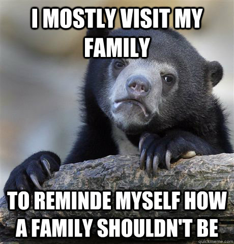 I mostly visit my family to reminde myself how a family shouldn't be - I mostly visit my family to reminde myself how a family shouldn't be  Confession Bear