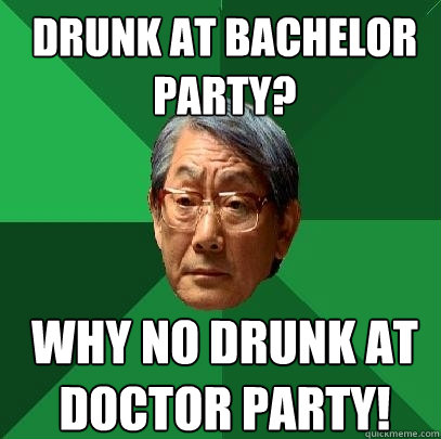 Drunk at Bachelor Party? Why no drunk at doctor party! - Drunk at Bachelor Party? Why no drunk at doctor party!  High Expectations Asian Father