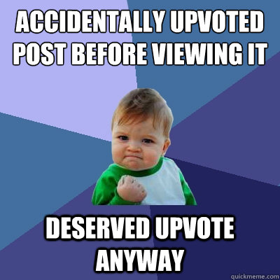 Accidentally Upvoted post before Viewing it deserved upvote anyway  - Accidentally Upvoted post before Viewing it deserved upvote anyway   Success Kid