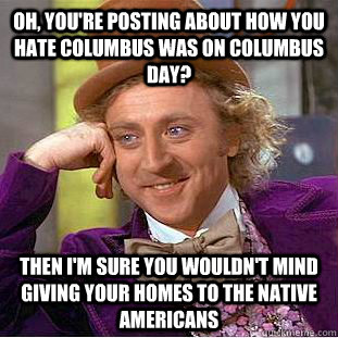 Oh, you're posting about how you hate Columbus was on Columbus day? Then I'm sure you wouldn't mind giving your homes to the native americans - Oh, you're posting about how you hate Columbus was on Columbus day? Then I'm sure you wouldn't mind giving your homes to the native americans  Condescending Wonka