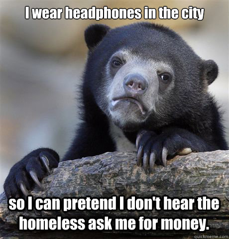 I wear headphones in the city so I can pretend I don't hear the homeless ask me for money. - I wear headphones in the city so I can pretend I don't hear the homeless ask me for money.  Confession Bear