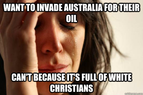 Want to invade Australia for their oil Can't because it's full of white christians - Want to invade Australia for their oil Can't because it's full of white christians  First World Problems