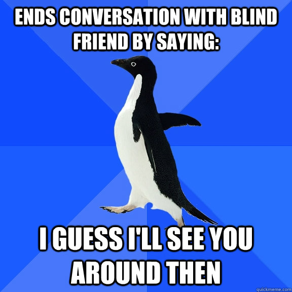 Ends conversation with Blind friend by saying: I guess I'll see you around then - Ends conversation with Blind friend by saying: I guess I'll see you around then  Socially Awkward Penguin