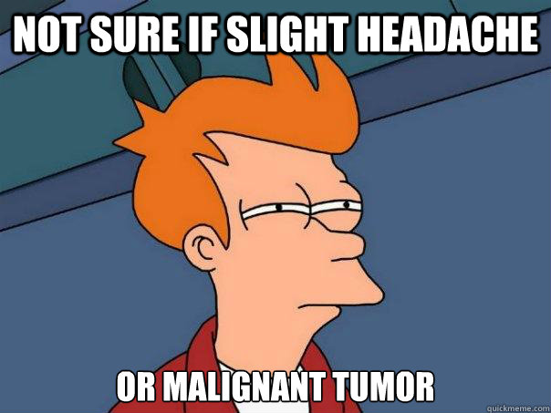 Not sure if slight headache Or malignant Tumor - Not sure if slight headache Or malignant Tumor  Futurama Fry