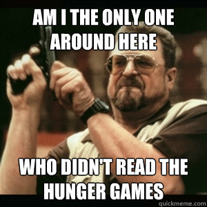 AM I THE ONLY ONE AROUND HERE WHO DIDN't READ THE HUNGER GAMES