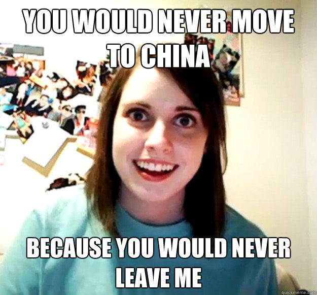 You would never move to china because you would never leave me - You would never move to china because you would never leave me  Overly Attached Girlfriend