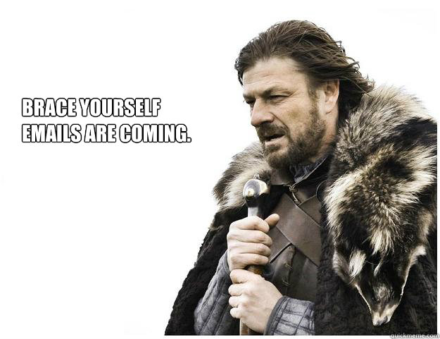 Brace yourself Emails are coming. - Brace yourself Emails are coming.  Imminent Ned
