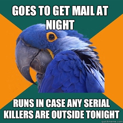 Goes to get mail at night Runs in case any serial killers are outside tonight - Goes to get mail at night Runs in case any serial killers are outside tonight  Paranoid Parrot