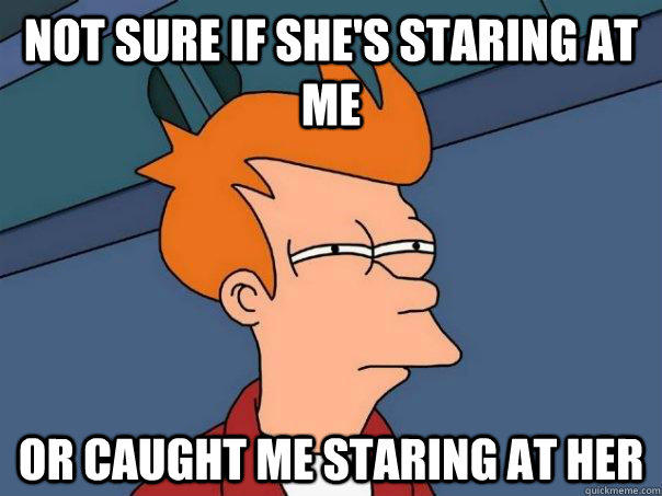 not sure if she's staring at me Or caught me staring at her - not sure if she's staring at me Or caught me staring at her  Futurama Fry