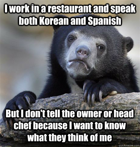 I work in a restaurant and speak both Korean and Spanish But I don't tell the owner or head chef because I want to know what they think of me - I work in a restaurant and speak both Korean and Spanish But I don't tell the owner or head chef because I want to know what they think of me  Confession Bear